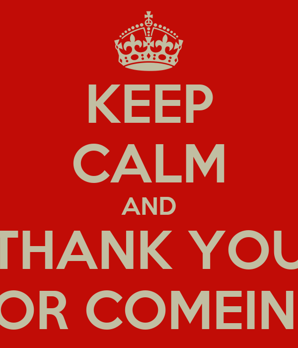 KEEP CALM AND THANK YOU FOR COMEING
