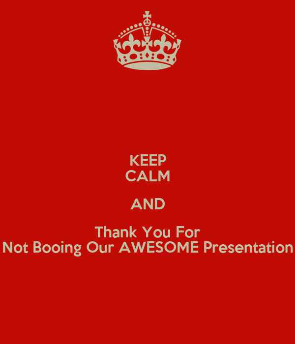 KEEP CALM AND Thank You For Not Booing Our AWESOME Presentation