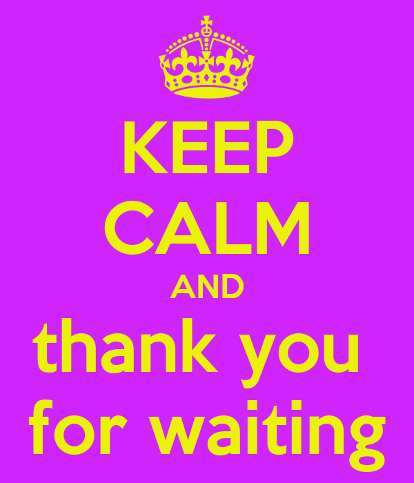 KEEP CALM AND thank you  for waiting