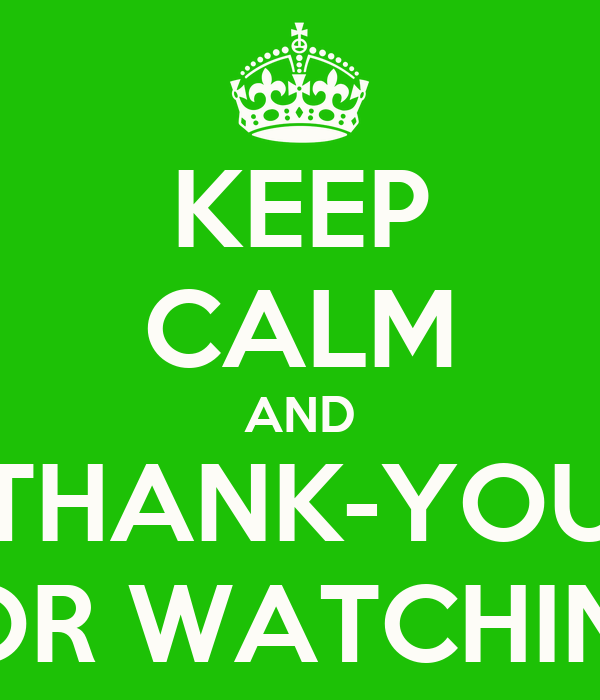 KEEP CALM AND THANK-YOU FOR WATCHING