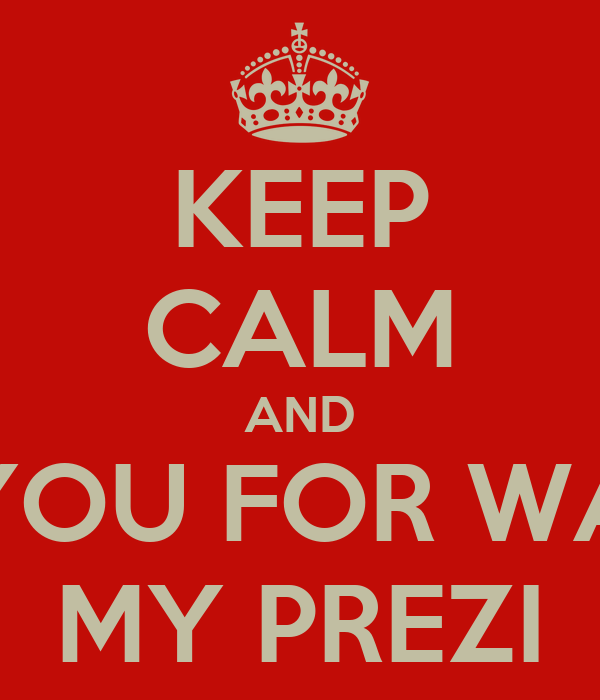 KEEP CALM AND THANK YOU FOR WATCHING MY PREZI