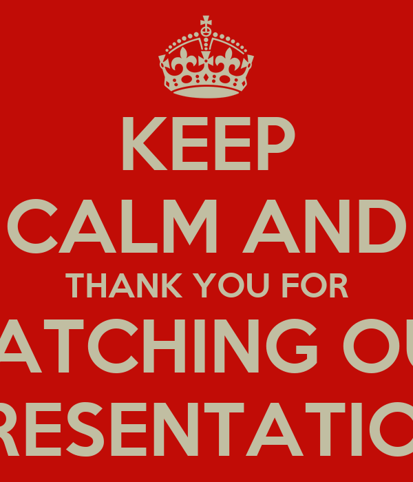 KEEP CALM AND THANK YOU FOR WATCHING OUR PRESENTATION