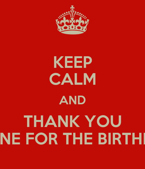 KEEP CALM AND THANK YOU TO EVERYONE FOR THE BIRTHDAY WISHE