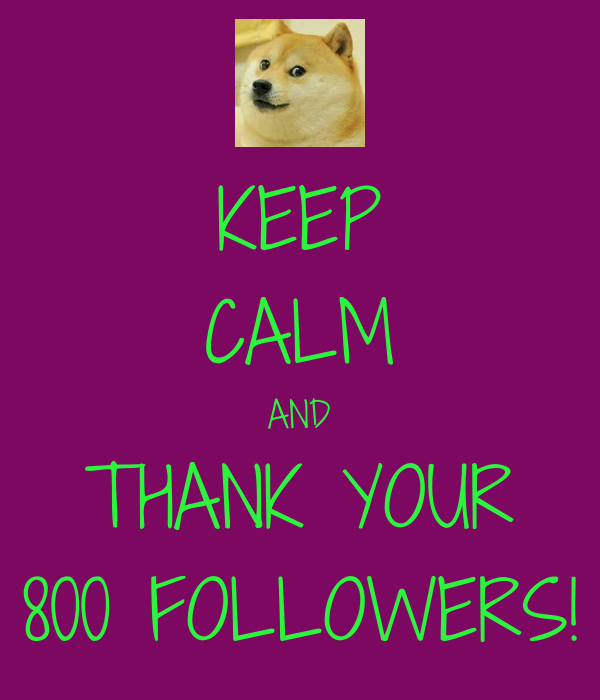 KEEP CALM AND THANK YOUR 800 FOLLOWERS!
