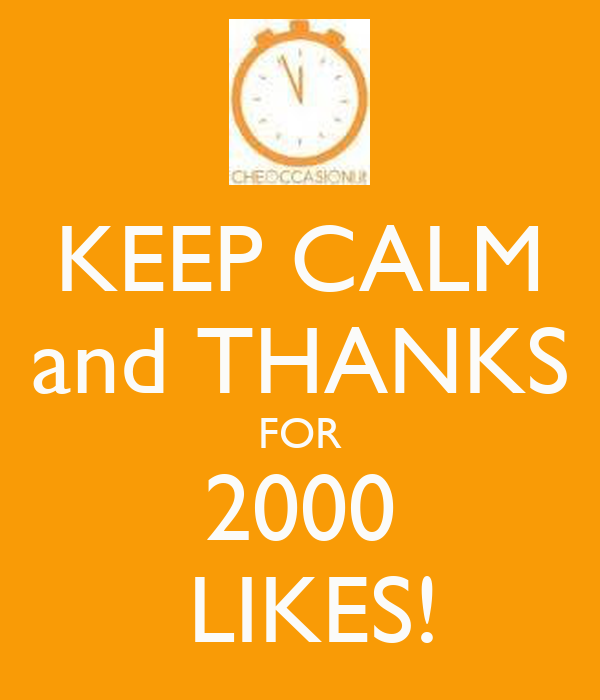 KEEP CALM and THANKS FOR 2000  LIKES!