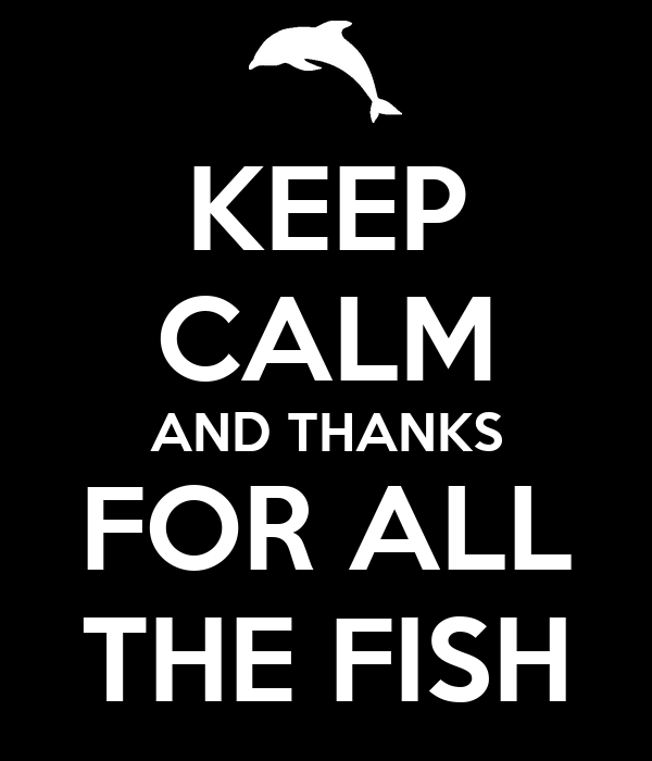 KEEP CALM AND THANKS FOR ALL THE FISH