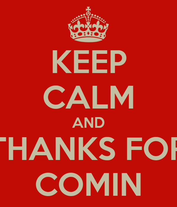 KEEP CALM AND THANKS FOR COMIN