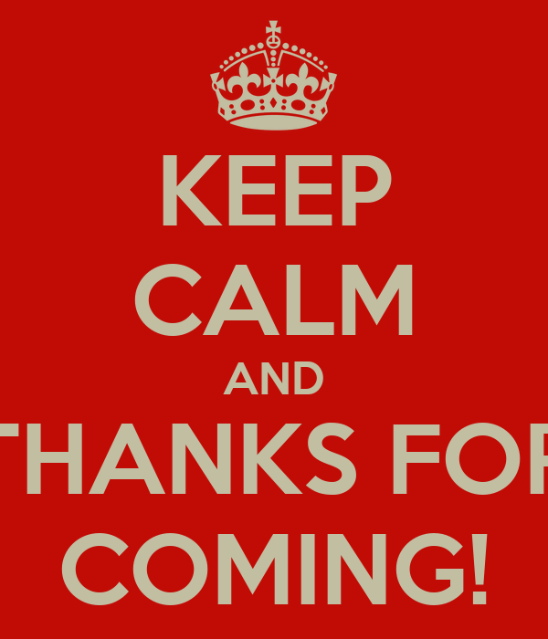 KEEP CALM AND THANKS FOR COMING!