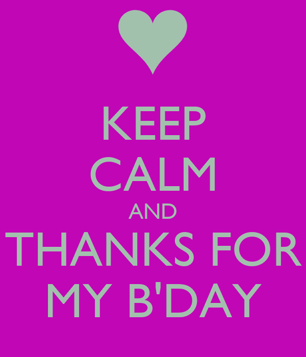 KEEP CALM AND THANKS FOR MY B'DAY