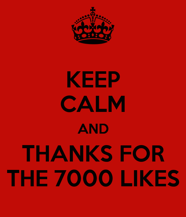 KEEP CALM AND THANKS FOR THE 7000 LIKES
