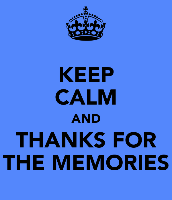 KEEP CALM AND THANKS FOR THE MEMORIES