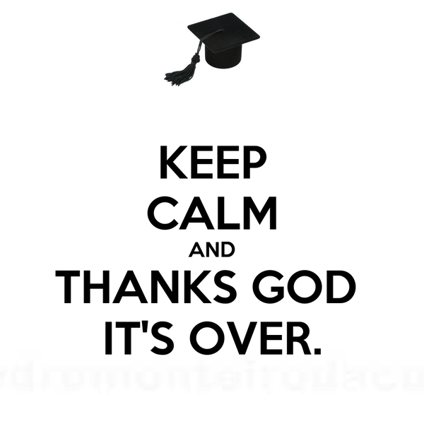 KEEP CALM AND THANKS GOD  IT'S OVER.
