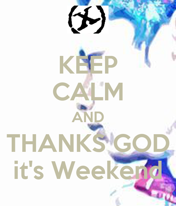 KEEP CALM AND THANKS GOD it's Weekend