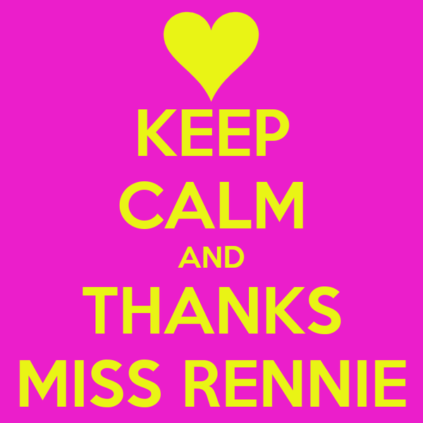 KEEP CALM AND THANKS MISS RENNIE