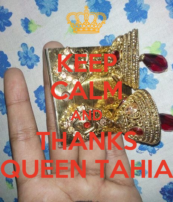 KEEP CALM AND THANKS QUEEN TAHIA