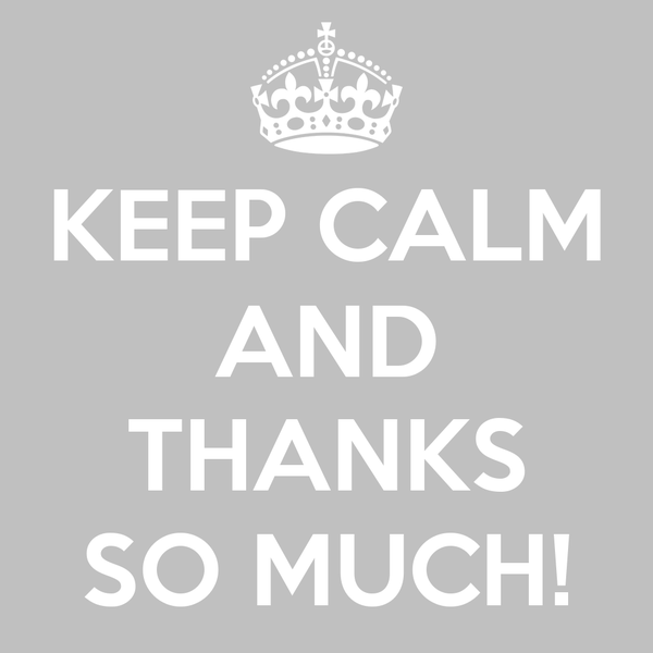 KEEP CALM AND  THANKS SO MUCH!