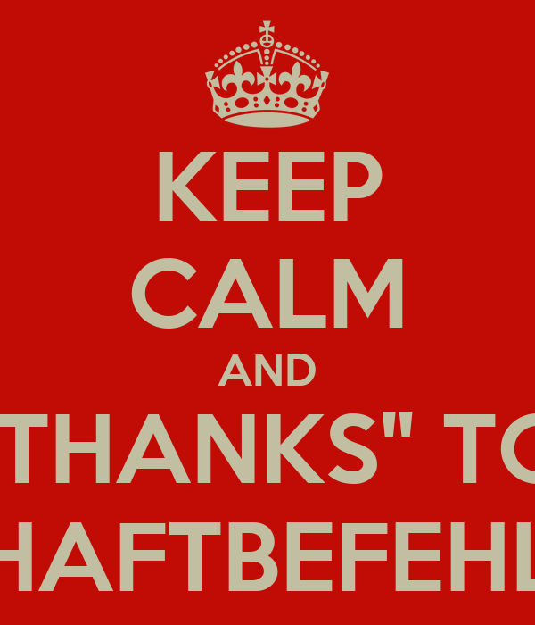 """KEEP CALM AND """"THANKS"""" TO HAFTBEFEHL"""