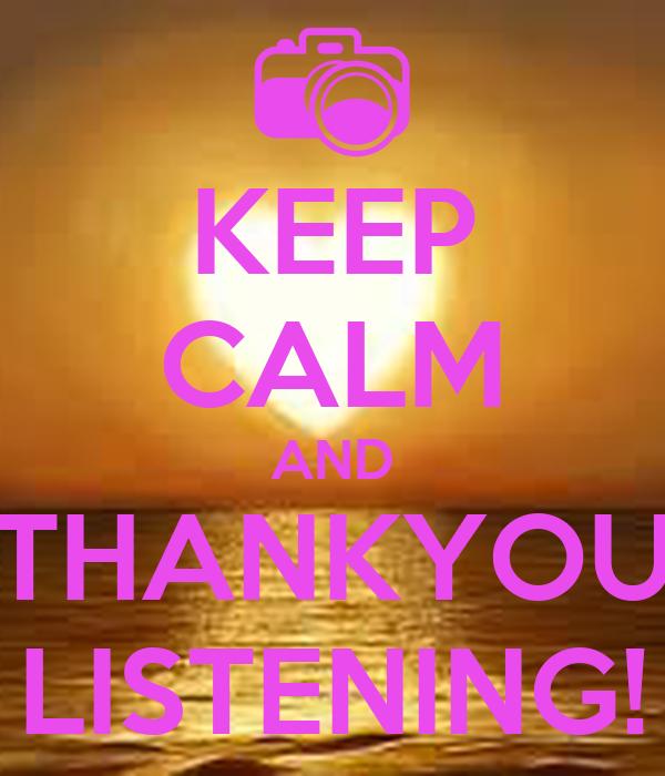 KEEP CALM AND THANKYOU LISTENING!