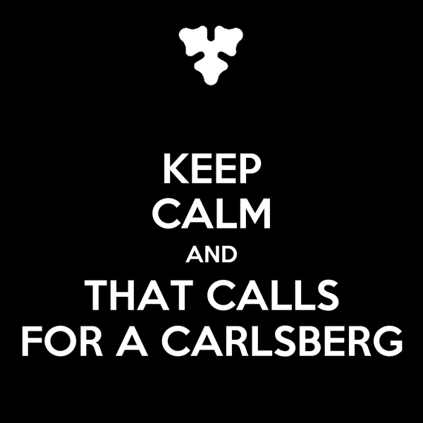 KEEP CALM AND THAT CALLS FOR A CARLSBERG
