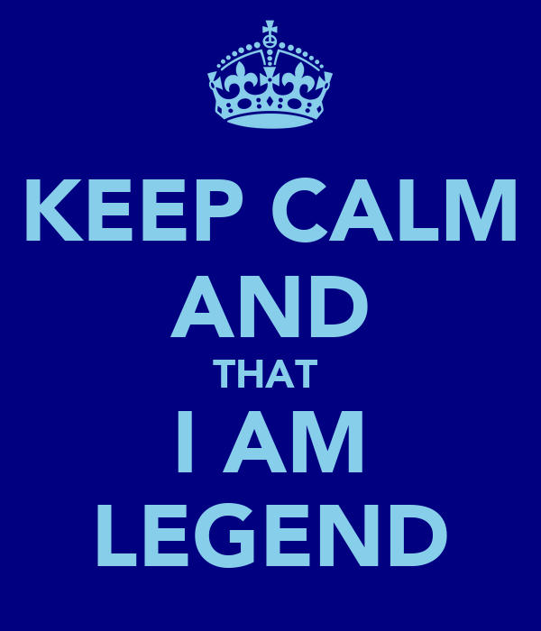 KEEP CALM AND THAT  I AM LEGEND
