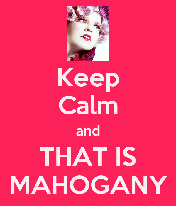 Keep Calm and THAT IS MAHOGANY