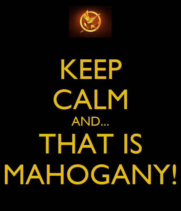 KEEP CALM AND... THAT IS MAHOGANY!