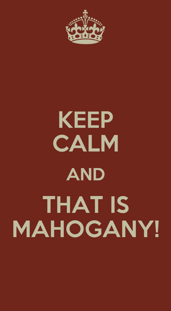 KEEP CALM AND THAT IS MAHOGANY!