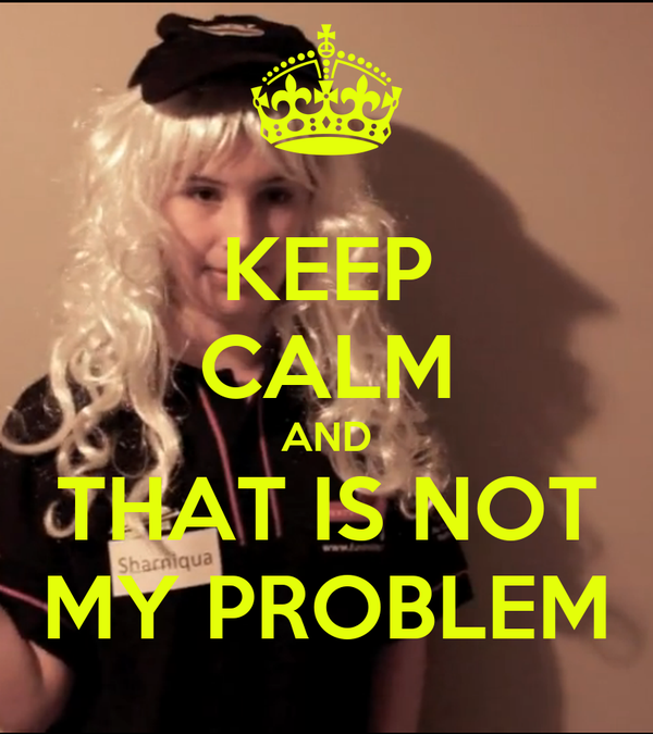 KEEP CALM AND THAT IS NOT MY PROBLEM