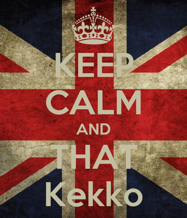 KEEP CALM AND THAT Kekko