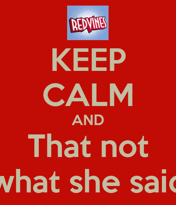 KEEP CALM AND That not what she said