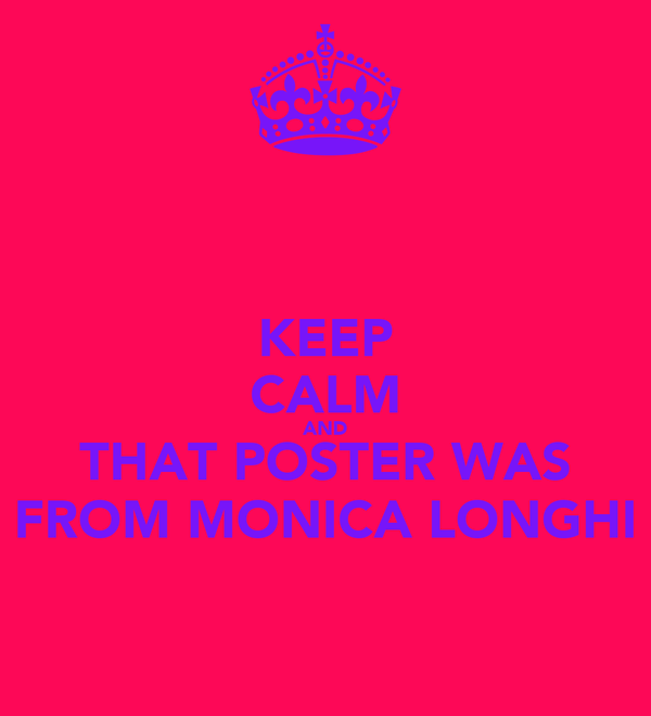 KEEP CALM AND THAT POSTER WAS FROM MONICA LONGHI
