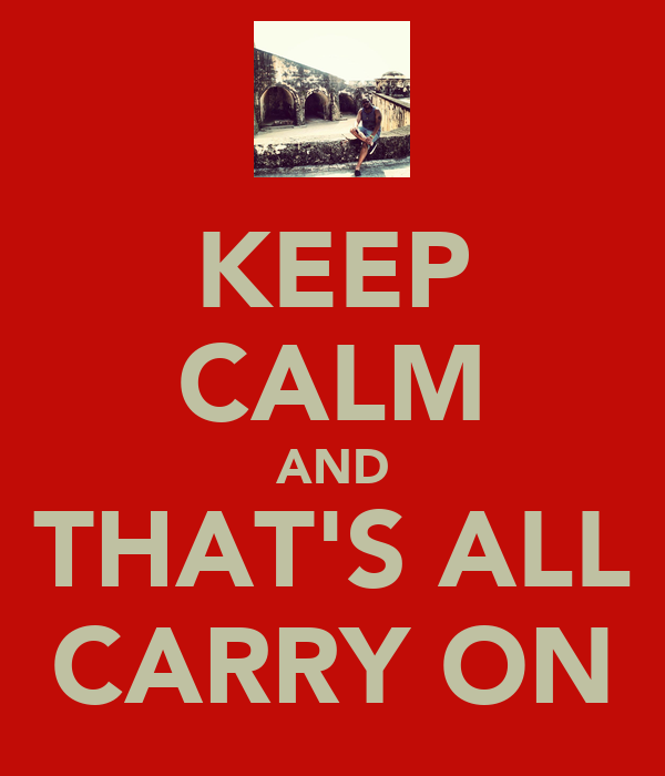 KEEP CALM AND THAT'S ALL CARRY ON