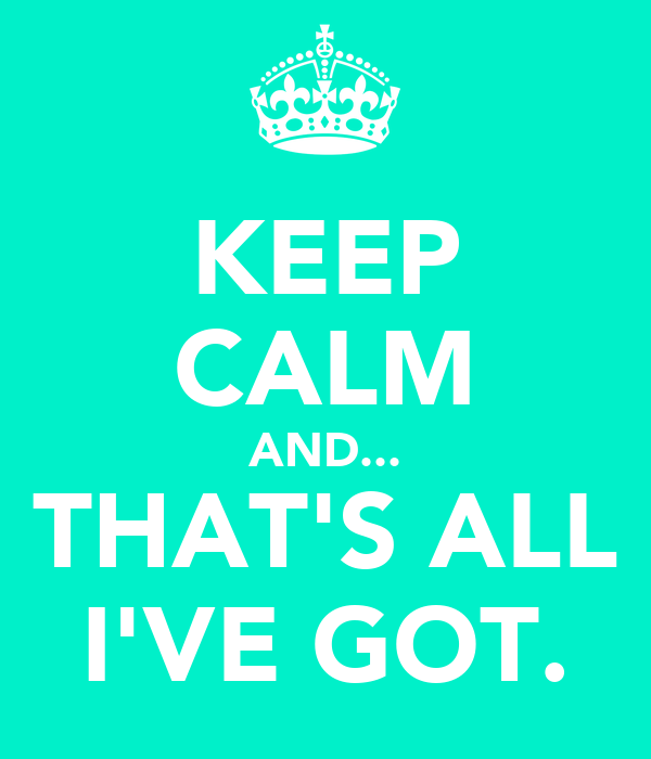 KEEP CALM AND... THAT'S ALL I'VE GOT.