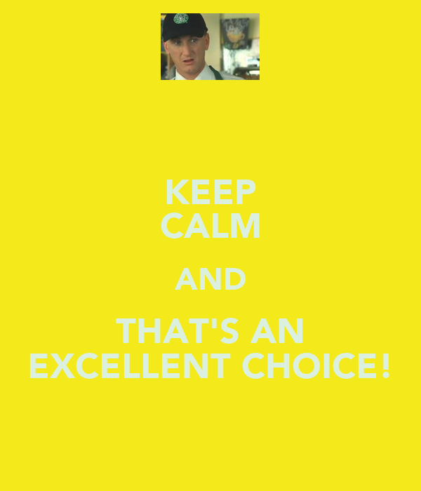 KEEP CALM AND THAT'S AN EXCELLENT CHOICE!