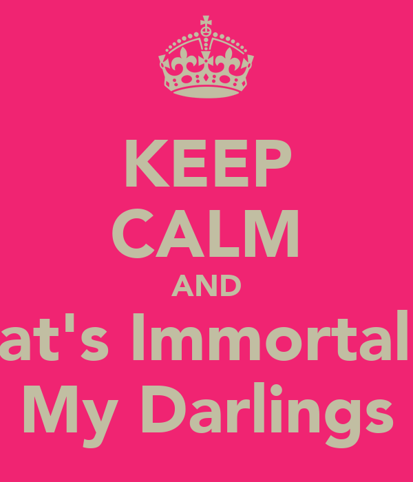 KEEP CALM AND That's Immortality My Darlings