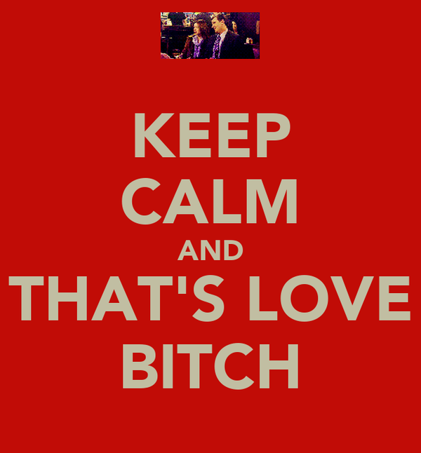 KEEP CALM AND THAT'S LOVE BITCH