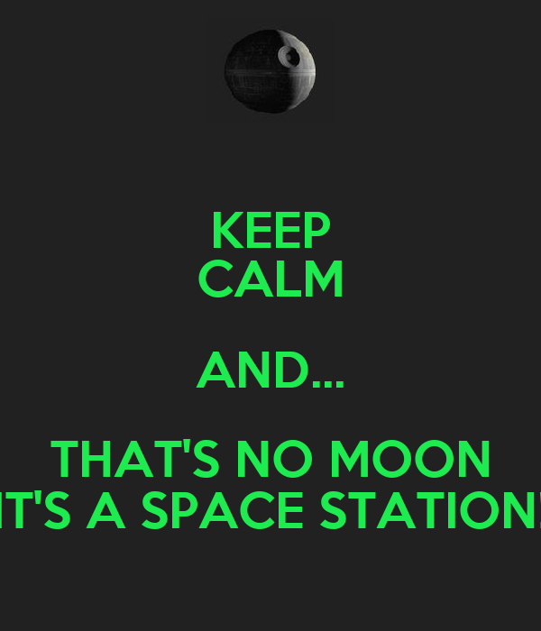 KEEP CALM AND... THAT'S NO MOON IT'S A SPACE STATION!