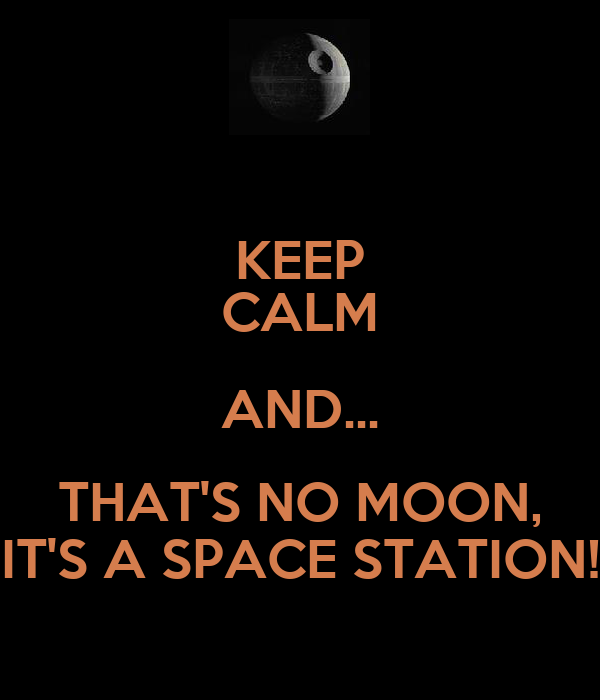 KEEP CALM AND... THAT'S NO MOON, IT'S A SPACE STATION!
