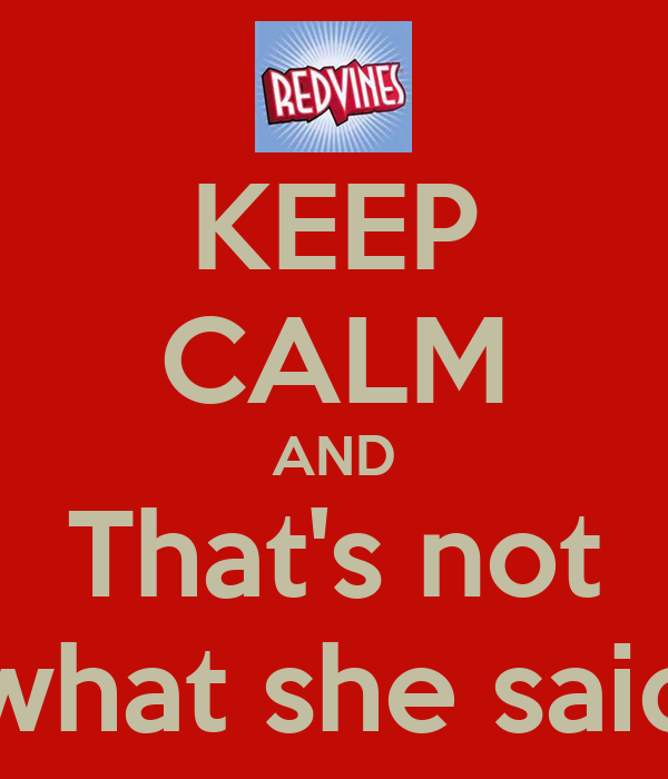 KEEP CALM AND That's not what she said