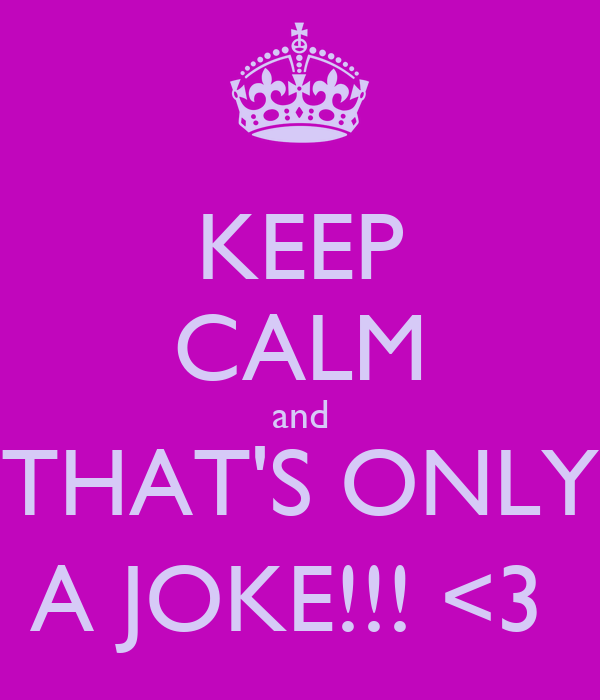 KEEP CALM and THAT'S ONLY A JOKE!!! <3