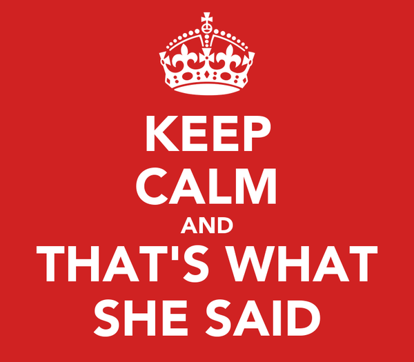 KEEP CALM AND THAT'S WHAT SHE SAID
