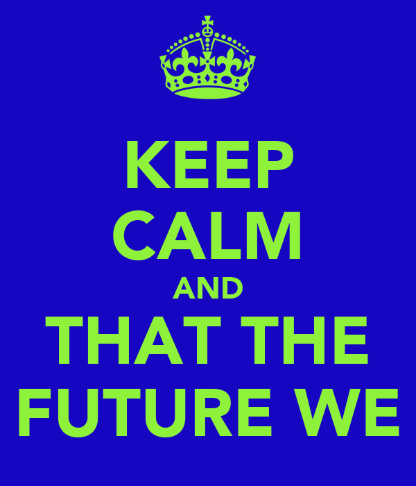 KEEP CALM AND THAT THE FUTURE WE