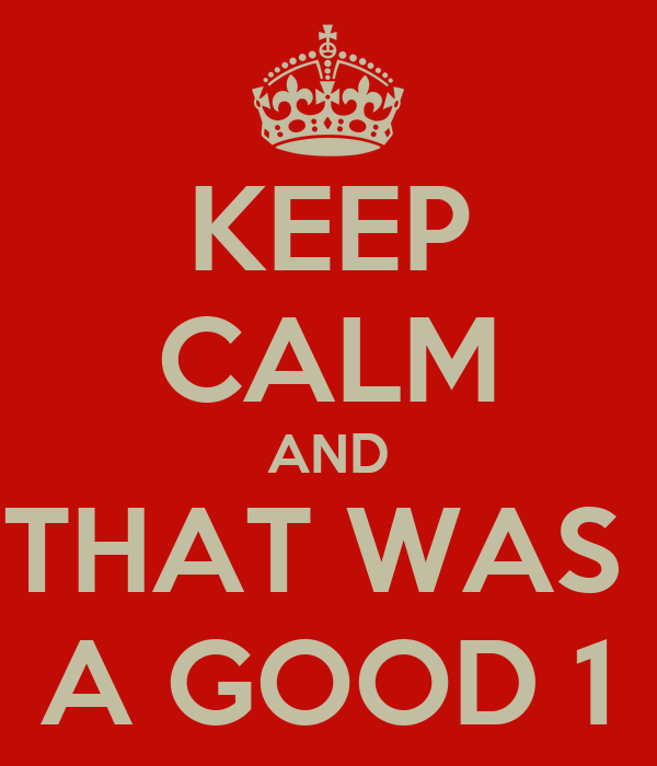 KEEP CALM AND THAT WAS  A GOOD 1