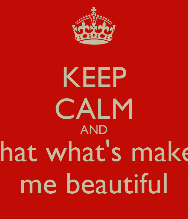 KEEP CALM AND That what's makes me beautiful