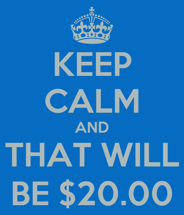 KEEP CALM AND THAT WILL BE $20.00