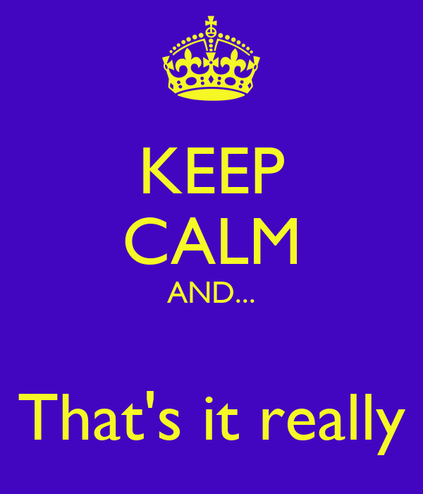 KEEP CALM AND...  That's it really