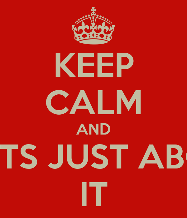 KEEP CALM AND THATS JUST ABOUT IT