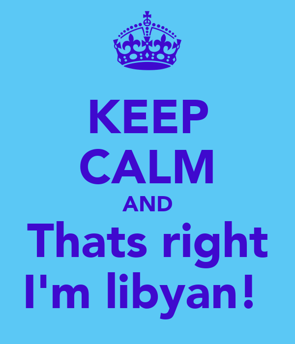 KEEP CALM AND Thats right I'm libyan!