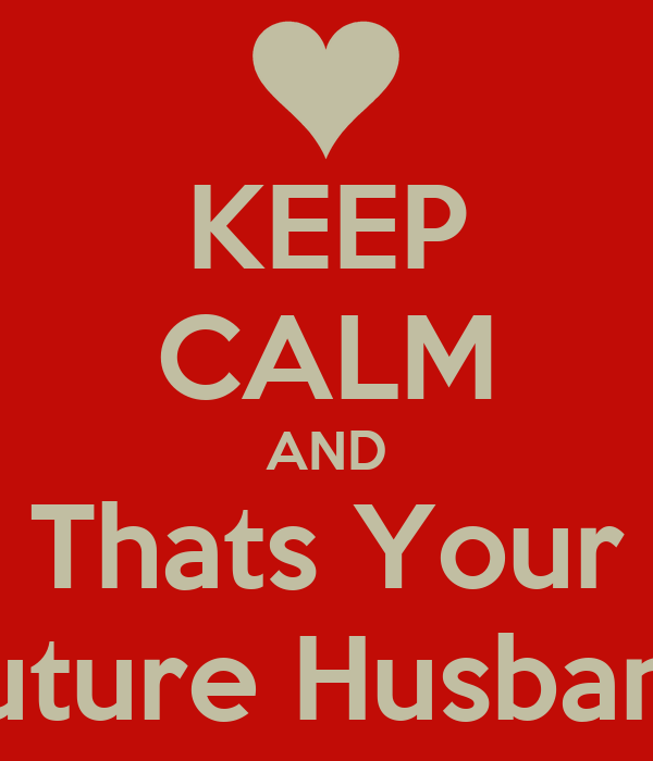 KEEP CALM AND Thats Your Future Husband
