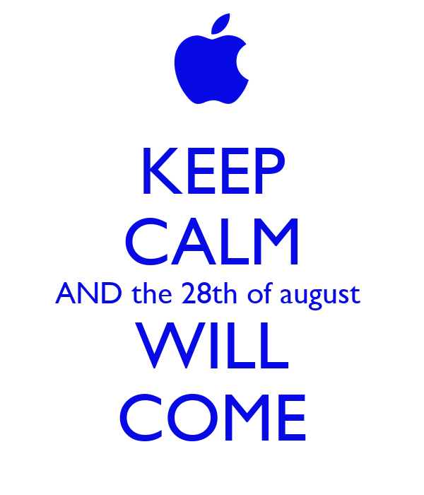 KEEP CALM AND the 28th of august  WILL COME